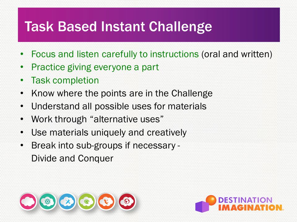 Focus and listen carefully to instructions (oral and written) Practice giving everyone a part Task completion Know where the points are in the Challenge Understand all possible uses for materials Work through alternative uses Use materials uniquely and creatively Break into sub-groups if necessary - Divide and Conquer Task Based Instant Challenge