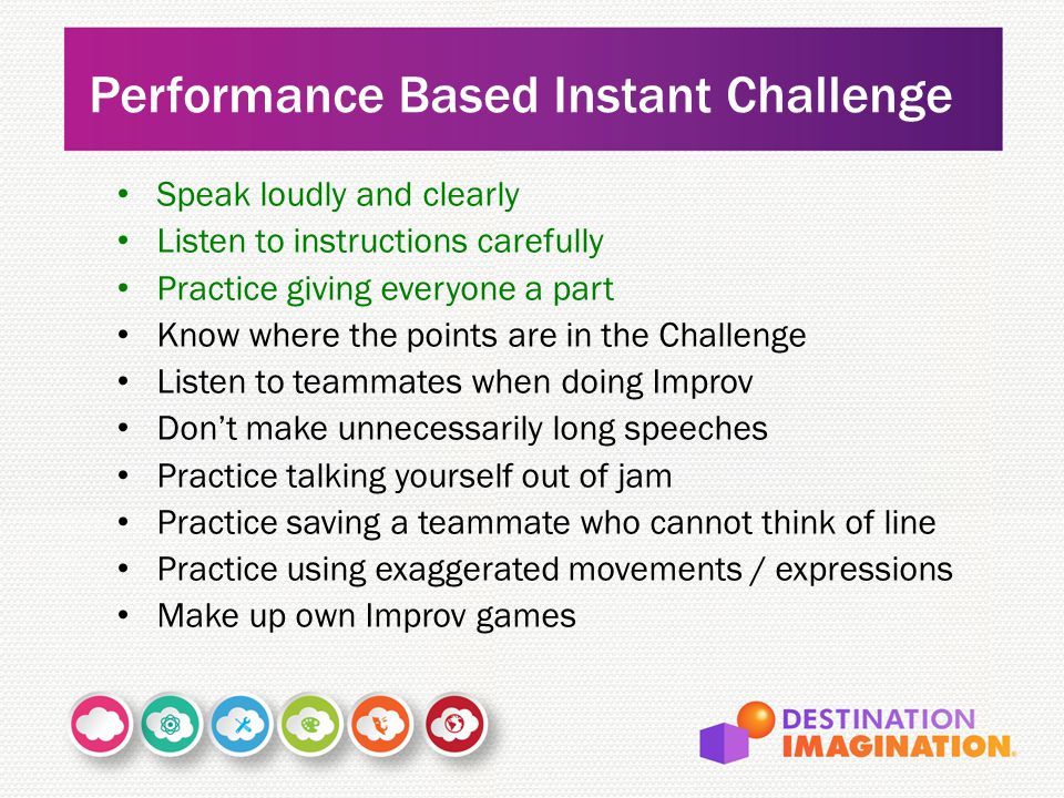 Speak loudly and clearly Listen to instructions carefully Practice giving everyone a part Know where the points are in the Challenge Listen to teammates when doing Improv Don't make unnecessarily long speeches Practice talking yourself out of jam Practice saving a teammate who cannot think of line Practice using exaggerated movements / expressions Make up own Improv games Performance Based Instant Challenge