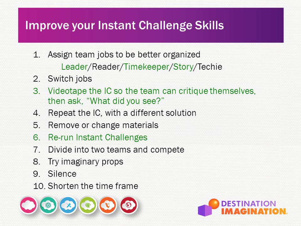 1.Assign team jobs to be better organized Leader/Reader/Timekeeper/Story/Techie 2.Switch jobs 3.Videotape the IC so the team can critique themselves,