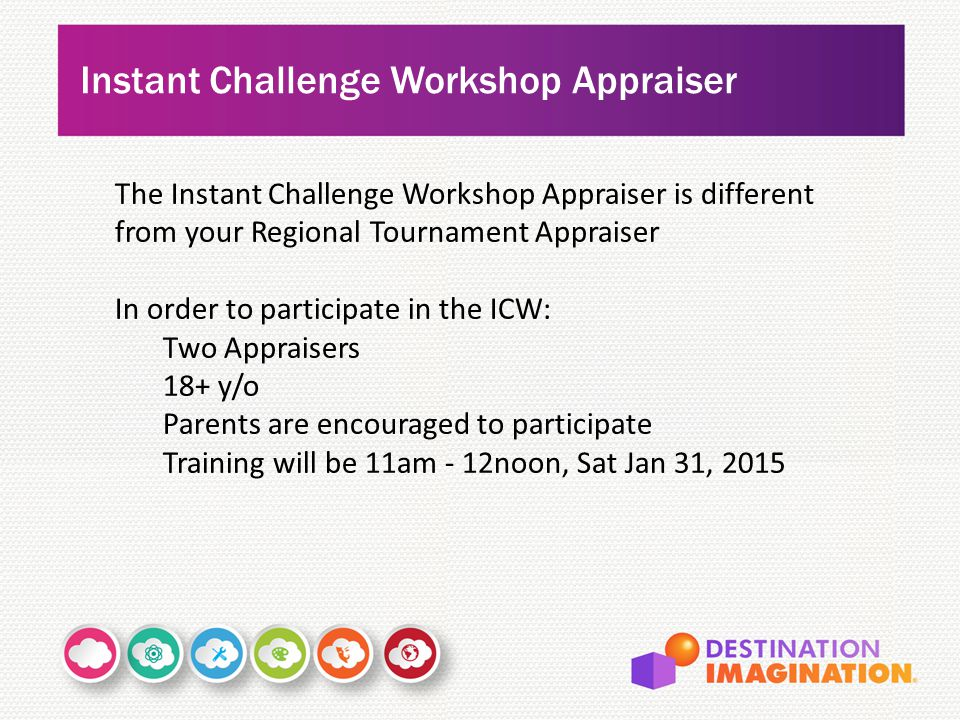 Instant Challenge Workshop Appraiser The Instant Challenge Workshop Appraiser is different from your Regional Tournament Appraiser In order to participate in the ICW: Two Appraisers 18+ y/o Parents are encouraged to participate Training will be 11am - 12noon, Sat Jan 31, 2015