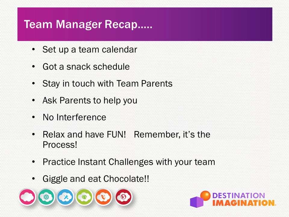 Set up a team calendar Got a snack schedule Stay in touch with Team Parents Ask Parents to help you No Interference Relax and have FUN! Remember, it's