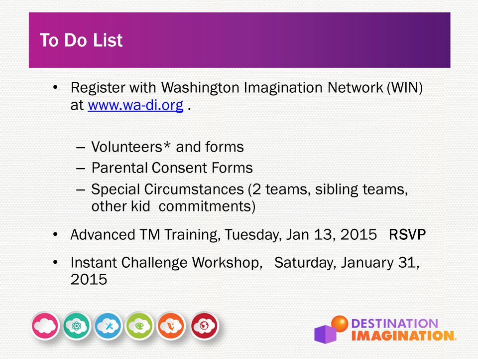 Register with Washington Imagination Network (WIN) at www.wa-di.org.www.wa-di.org – Volunteers* and forms – Parental Consent Forms – Special Circumstances (2 teams, sibling teams, other kid commitments) Advanced TM Training, Tuesday, Jan 13, 2015 RSVP Instant Challenge Workshop, Saturday, January 31, 2015 To Do List