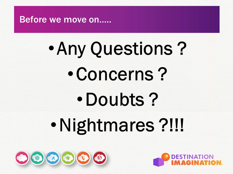 Any Questions ? Concerns ? Doubts ? Nightmares ?!!! Before we move on…..