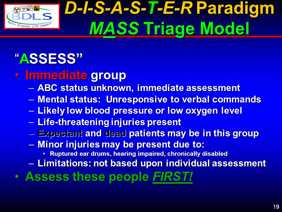 19 D-I-S-A-S-T-E-R Paradigm MASS Triage Model ASSESS Immediate groupImmediate group –ABC status unknown, immediate assessment –Mental status: Unresponsive to verbal commands –Likely low blood pressure or low oxygen level –Life-threatening injuries present –Expectant and dead patients may be in this group –Minor injuries may be present due to: Ruptured ear drums, hearing impaired, chronically disabledRuptured ear drums, hearing impaired, chronically disabled –Limitations: not based upon individual assessment Assess these people FIRST!Assess these people FIRST!