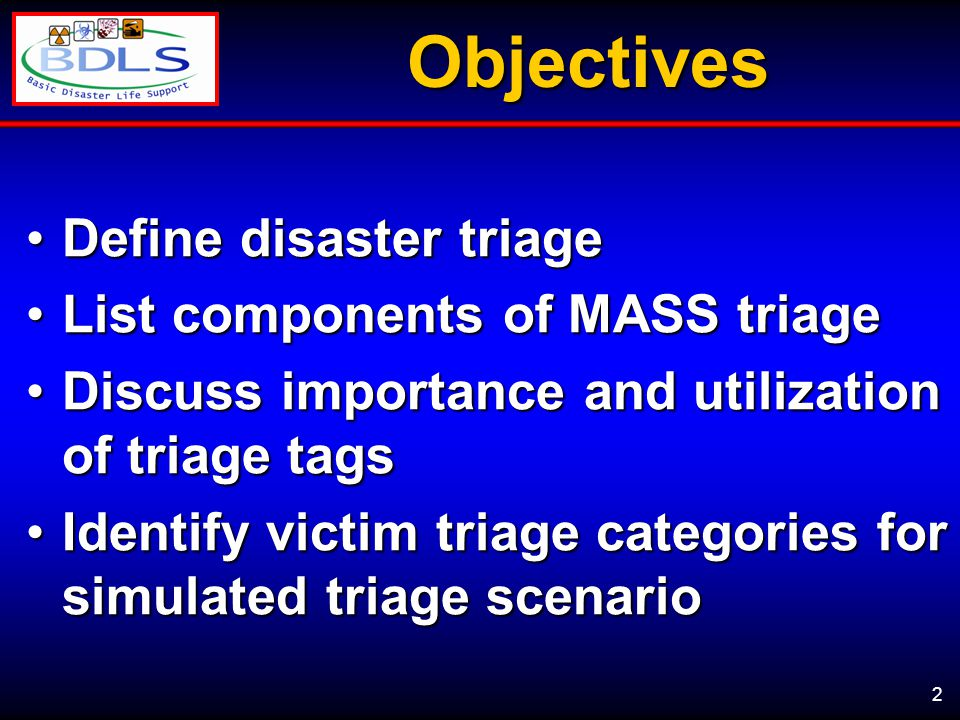 2Objectives Define disaster triageDefine disaster triage List components of MASS triageList components of MASS triage Discuss importance and utilization of triage tagsDiscuss importance and utilization of triage tags Identify victim triage categories for simulated triage scenarioIdentify victim triage categories for simulated triage scenario
