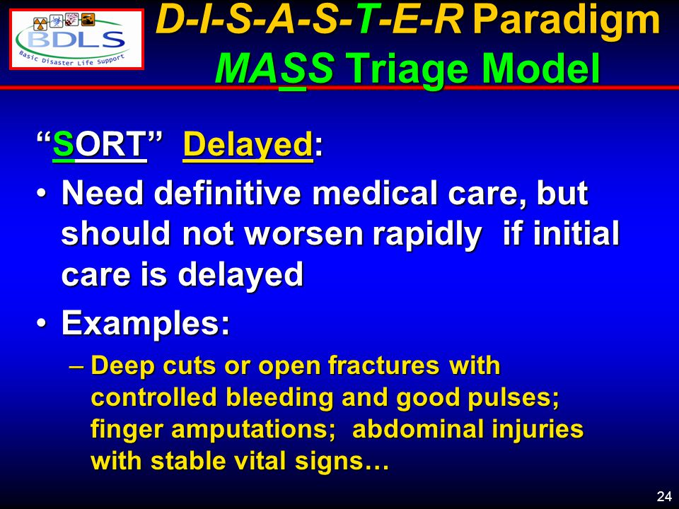24 D-I-S-A-S-T-E-R Paradigm MASS Triage Model SORT Delayed: Need definitive medical care, but should not worsen rapidly if initial care is delayedNeed definitive medical care, but should not worsen rapidly if initial care is delayed Examples:Examples: –Deep cuts or open fractures with controlled bleeding and good pulses; finger amputations; abdominal injuries with stable vital signs…