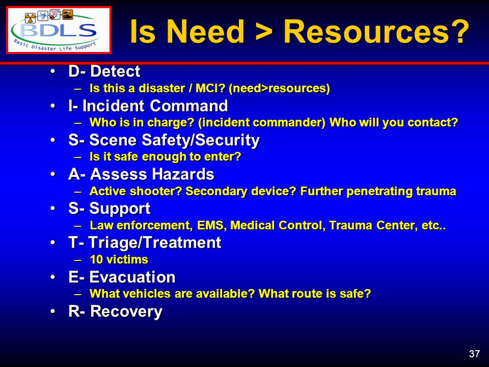 37 Is Need > Resources. D- DetectD- Detect –Is this a disaster / MCI.