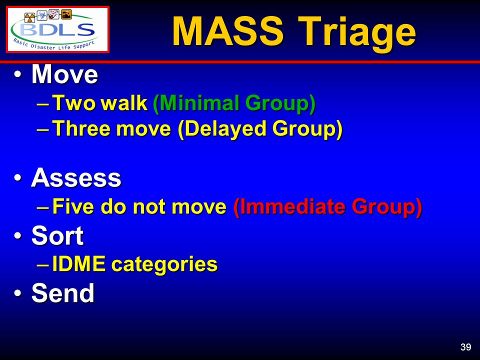 39 MASS Triage MoveMove –Two walk (Minimal Group) –Three move (Delayed Group) AssessAssess –Five do not move (Immediate Group) SortSort –IDME categories SendSend