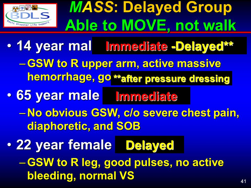 41 MASS: Delayed Group Able to MOVE, not walk 14 year male14 year male –GSW to R upper arm, active massive hemorrhage, good pulses 65 year male65 year male –No obvious GSW, c/o severe chest pain, diaphoretic, and SOB 22 year female22 year female –GSW to R leg, good pulses, no active bleeding, normal VS Immediate -Delayed** Immediate Delayed **after pressure dressing
