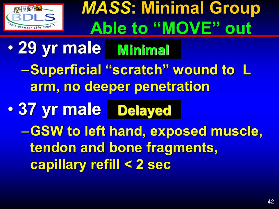 42 MASS: Minimal Group Able to MOVE out 29 yr male29 yr male –Superficial scratch wound to L arm, no deeper penetration 37 yr male37 yr male –GSW to left hand, exposed muscle, tendon and bone fragments, capillary refill < 2 sec Minimal Delayed