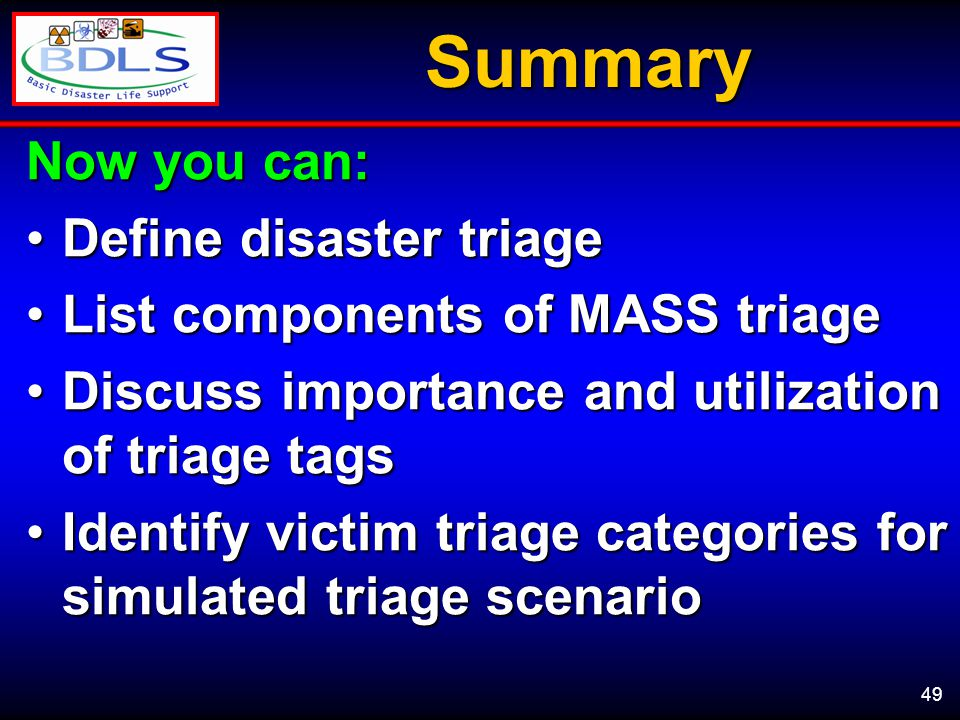 49Summary Now you can: Define disaster triageDefine disaster triage List components of MASS triageList components of MASS triage Discuss importance and utilization of triage tagsDiscuss importance and utilization of triage tags Identify victim triage categories for simulated triage scenarioIdentify victim triage categories for simulated triage scenario