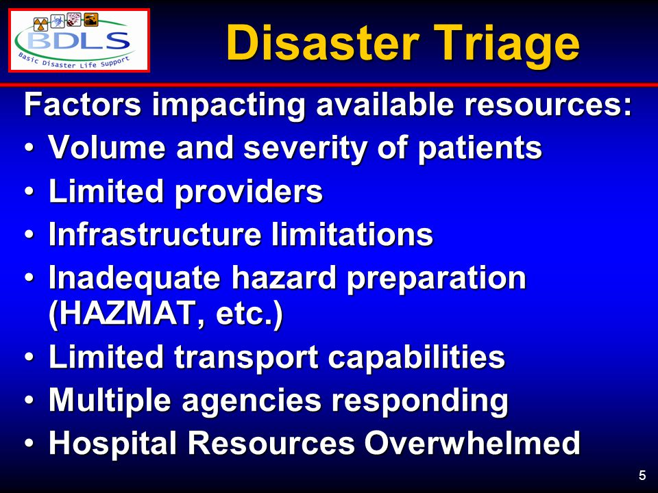 5 Disaster Triage Factors impacting available resources: Volume and severity of patientsVolume and severity of patients Limited providersLimited providers Infrastructure limitationsInfrastructure limitations Inadequate hazard preparation (HAZMAT, etc.)Inadequate hazard preparation (HAZMAT, etc.) Limited transport capabilitiesLimited transport capabilities Multiple agencies respondingMultiple agencies responding Hospital Resources OverwhelmedHospital Resources Overwhelmed