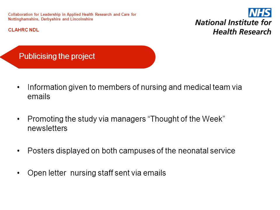 Information given to members of nursing and medical team via emails Promoting the study via managers Thought of the Week newsletters Posters displayed on both campuses of the neonatal service Open letter nursing staff sent via emails Publicising the project Collaboration for Leadership in Applied Health Research and Care for Nottinghamshire, Derbyshire and Lincolnshire CLAHRC NDL