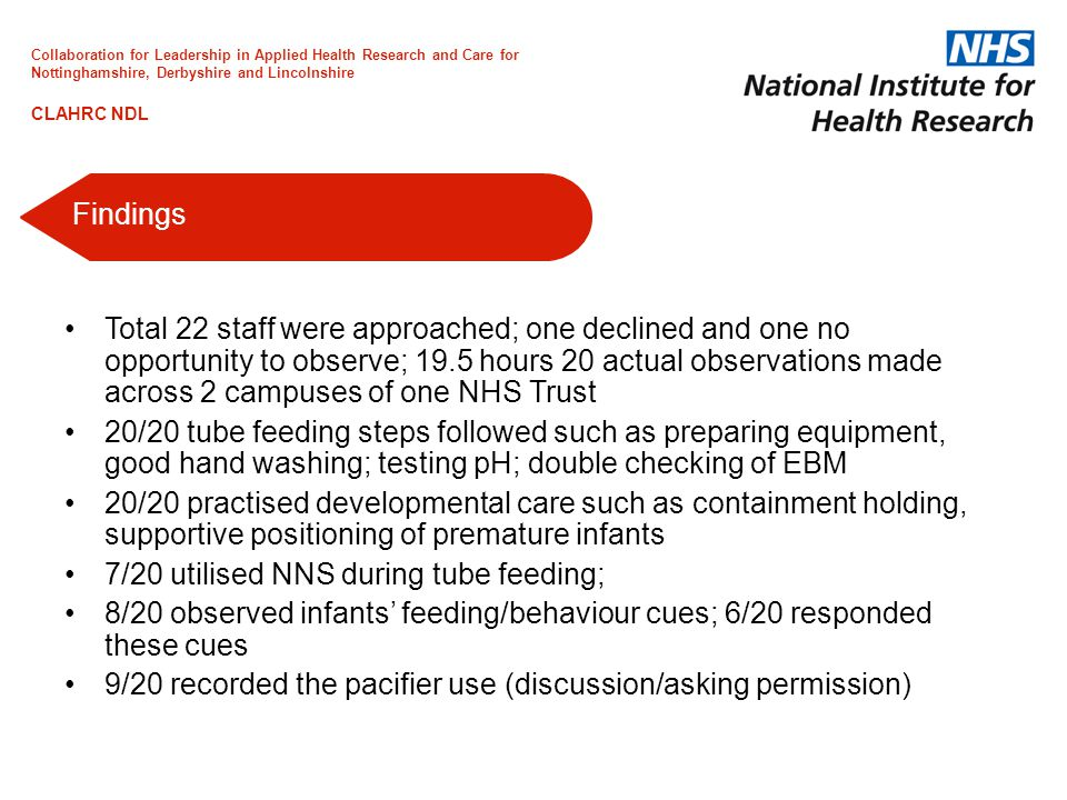 Total 22 staff were approached; one declined and one no opportunity to observe; 19.5 hours 20 actual observations made across 2 campuses of one NHS Trust 20/20 tube feeding steps followed such as preparing equipment, good hand washing; testing pH; double checking of EBM 20/20 practised developmental care such as containment holding, supportive positioning of premature infants 7/20 utilised NNS during tube feeding; 8/20 observed infants' feeding/behaviour cues; 6/20 responded these cues 9/20 recorded the pacifier use (discussion/asking permission) Findings Collaboration for Leadership in Applied Health Research and Care for Nottinghamshire, Derbyshire and Lincolnshire CLAHRC NDL