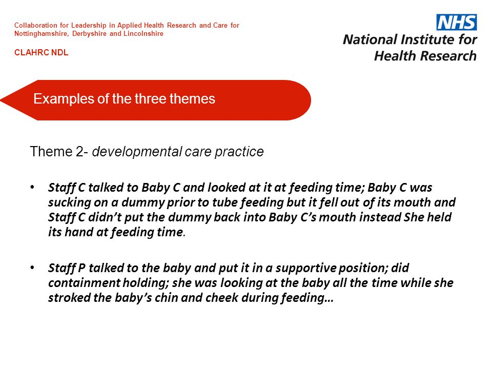 Theme 2- developmental care practice Staff C talked to Baby C and looked at it at feeding time; Baby C was sucking on a dummy prior to tube feeding but it fell out of its mouth and Staff C didn't put the dummy back into Baby C's mouth instead She held its hand at feeding time.