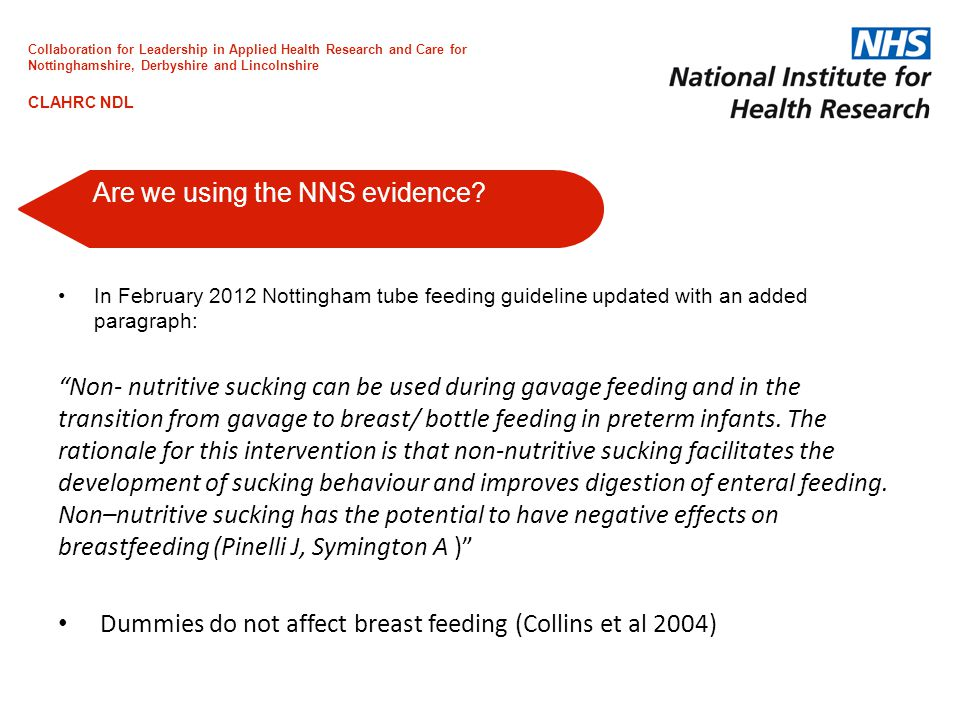 In February 2012 Nottingham tube feeding guideline updated with an added paragraph: Non- nutritive sucking can be used during gavage feeding and in the transition from gavage to breast/ bottle feeding in preterm infants.