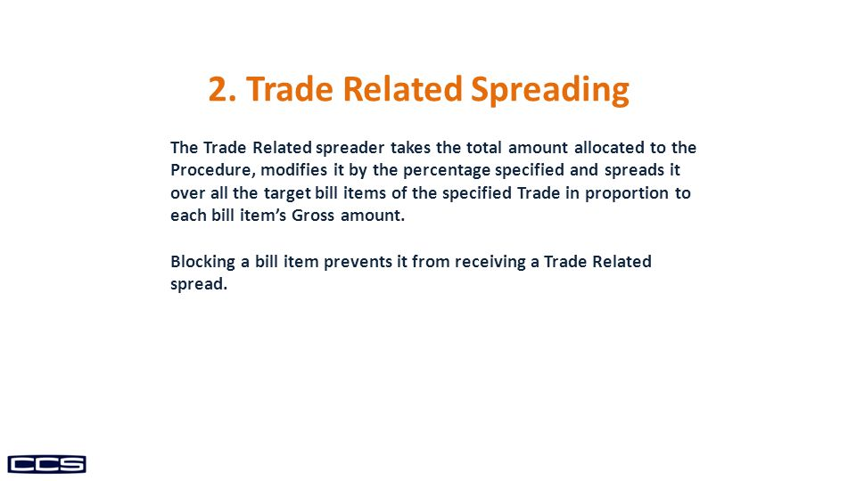 The Trade Related spreader takes the total amount allocated to the Procedure, modifies it by the percentage specified and spreads it over all the target bill items of the specified Trade in proportion to each bill item's Gross amount.