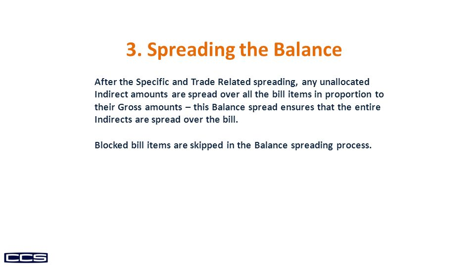 After the Specific and Trade Related spreading, any unallocated Indirect amounts are spread over all the bill items in proportion to their Gross amounts – this Balance spread ensures that the entire Indirects are spread over the bill.
