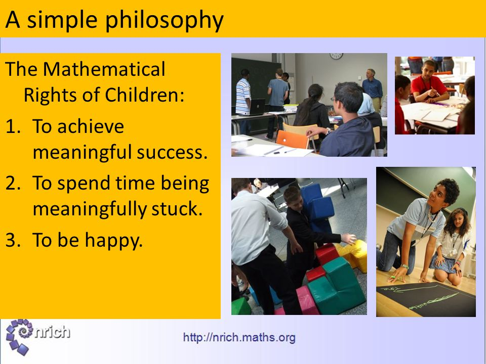 The Mathematical Rights of Children: 1.To achieve meaningful success. 2.To spend time being meaningfully stuck. 3.To be happy. A simple philosophy