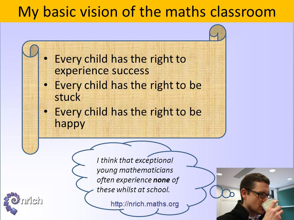 My basic vision of the maths classroom Every child has the right to experience success Every child has the right to be stuck Every child has the right