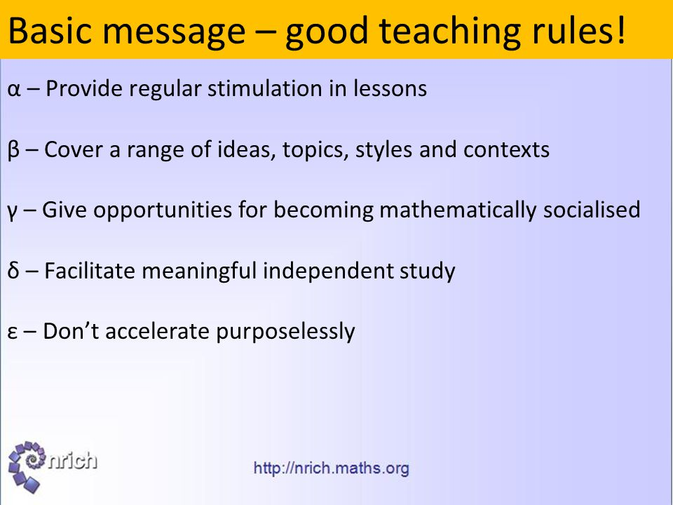 Basic message – good teaching rules! α – Provide regular stimulation in lessons β – Cover a range of ideas, topics, styles and contexts γ – Give oppor