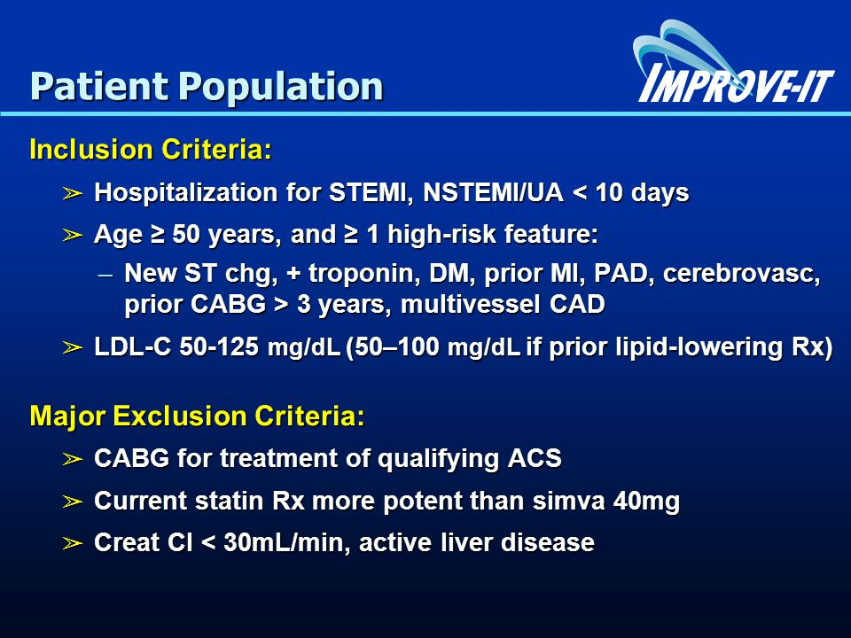 Patient Population Inclusion Criteria: ➢ Hospitalization for STEMI, NSTEMI/UA < 10 days ➢ Age ≥ 50 years, and ≥ 1 high-risk feature: –New ST chg, + troponin, DM, prior MI, PAD, cerebrovasc, prior CABG > 3 years, multivessel CAD ➢ LDL-C mg/dL (50–100 mg/dL if prior lipid-lowering Rx) Major Exclusion Criteria: ➢ CABG for treatment of qualifying ACS ➢ Current statin Rx more potent than simva 40mg ➢ Creat Cl < 30mL/min, active liver disease