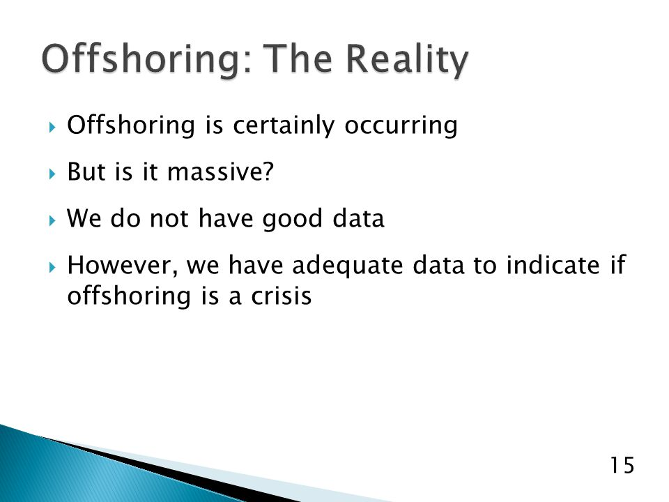  Offshoring is certainly occurring  But is it massive?  We do not have good data  However, we have adequate data to indicate if offshoring is a cr