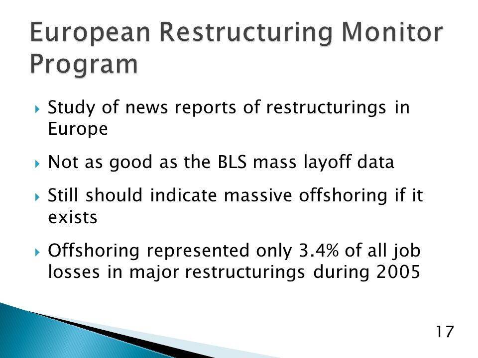  Study of news reports of restructurings in Europe  Not as good as the BLS mass layoff data  Still should indicate massive offshoring if it exists  Offshoring represented only 3.4% of all job losses in major restructurings during 2005 17