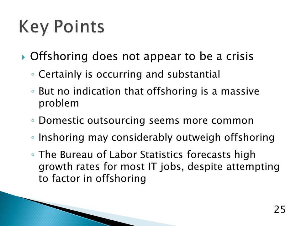  Offshoring does not appear to be a crisis ◦ Certainly is occurring and substantial ◦ But no indication that offshoring is a massive problem ◦ Domestic outsourcing seems more common ◦ Inshoring may considerably outweigh offshoring ◦ The Bureau of Labor Statistics forecasts high growth rates for most IT jobs, despite attempting to factor in offshoring 25