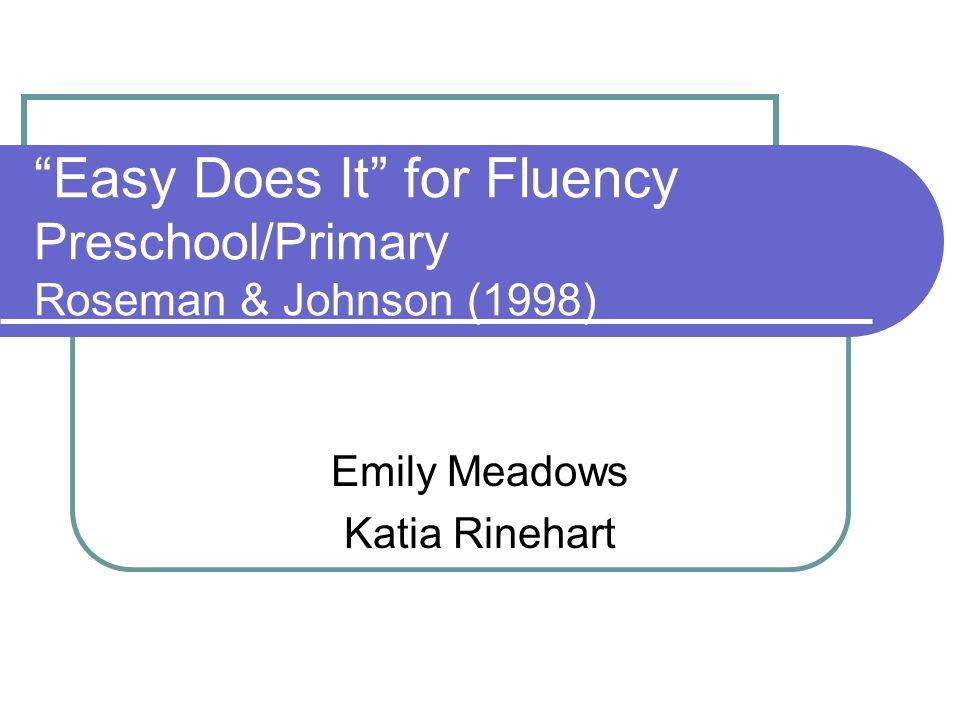 Easy Does It for Fluency Preschool/Primary Roseman & Johnson (1998) Emily Meadows Katia Rinehart