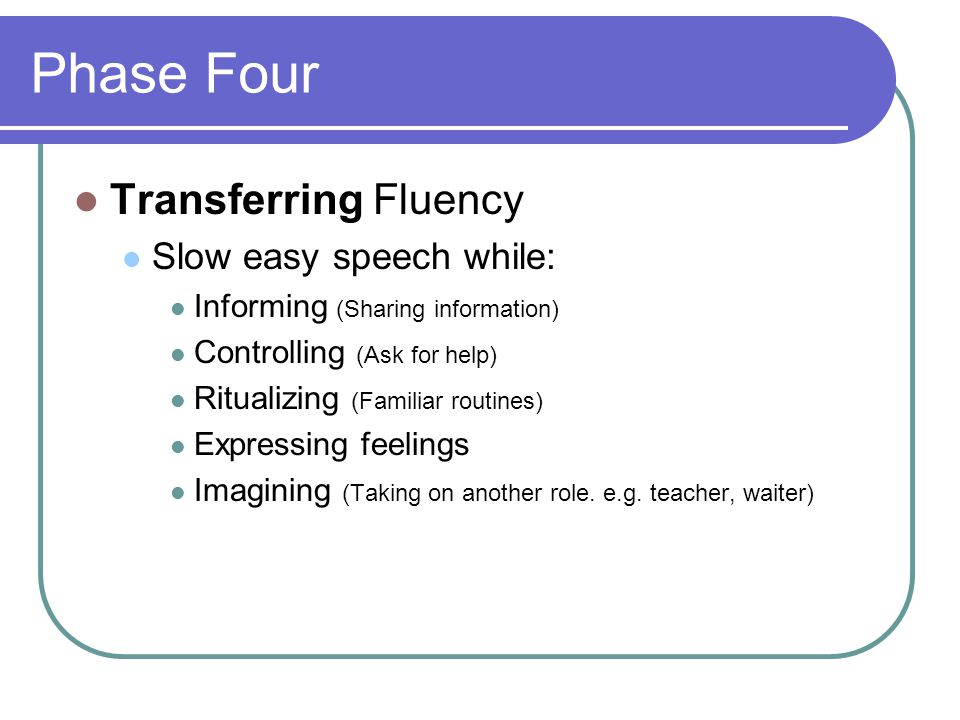 Phase Four Transferring Fluency Slow easy speech while: Informing (Sharing information) Controlling (Ask for help) Ritualizing (Familiar routines) Expressing feelings Imagining (Taking on another role.