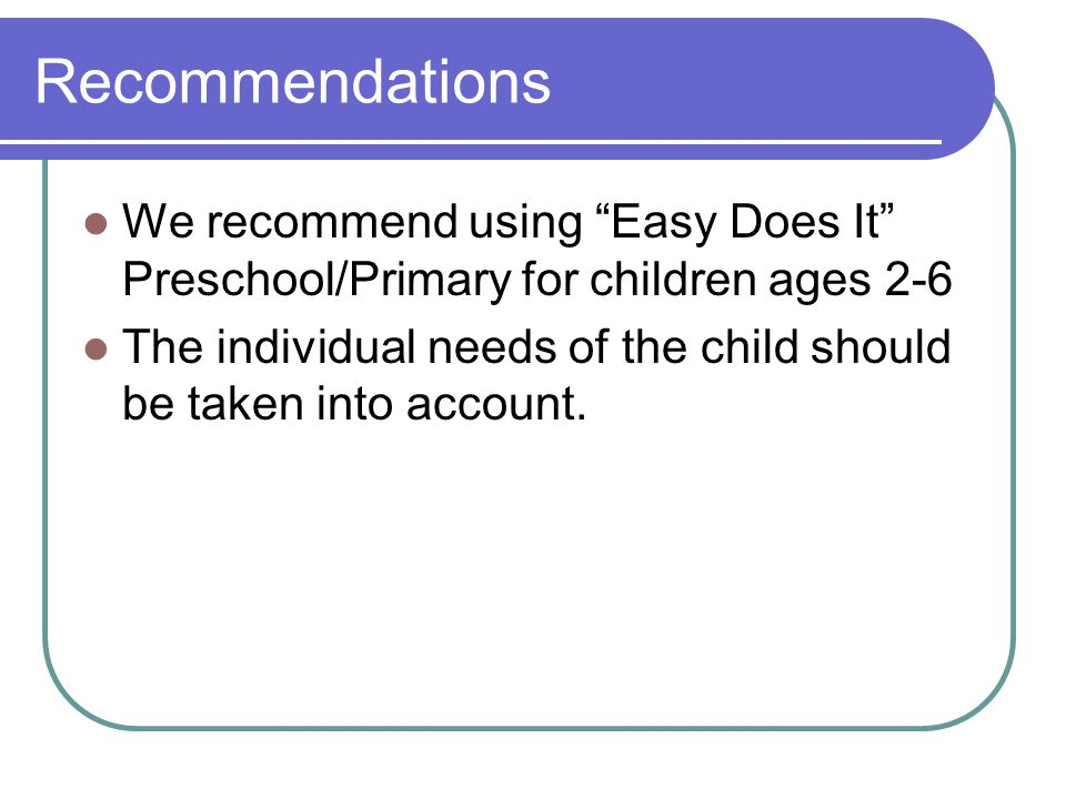 Recommendations We recommend using Easy Does It Preschool/Primary for children ages 2-6 The individual needs of the child should be taken into account.