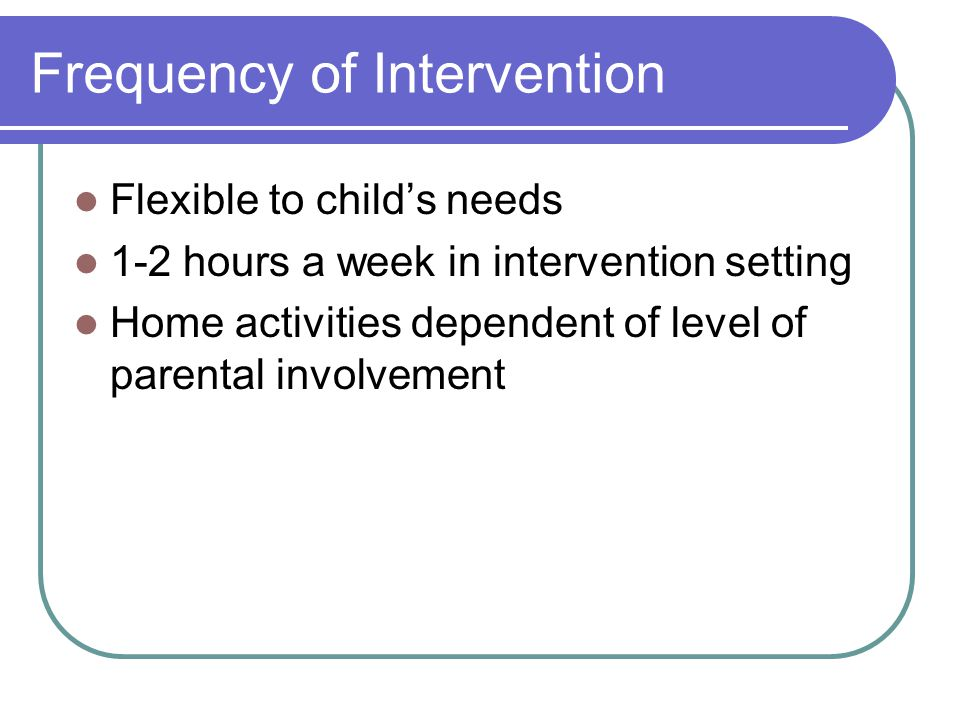 Frequency of Intervention Flexible to child's needs 1-2 hours a week in intervention setting Home activities dependent of level of parental involvement