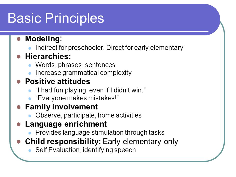 Basic Principles Modeling : Indirect for preschooler, Direct for early elementary Hierarchies: Words, phrases, sentences Increase grammatical complexity Positive attitudes I had fun playing, even if I didn't win. Everyone makes mistakes! Family involvement Observe, participate, home activities Language enrichment Provides language stimulation through tasks Child responsibility: Early elementary only Self Evaluation, identifying speech