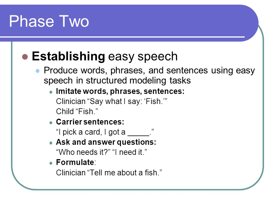 Phase Two Establishing easy speech Produce words, phrases, and sentences using easy speech in structured modeling tasks Imitate words, phrases, sentences: Clinician Say what I say: 'Fish.' Child Fish. Carrier sentences: I pick a card, I got a _____. Ask and answer questions: Who needs it I need it. Formulate: Clinician Tell me about a fish.