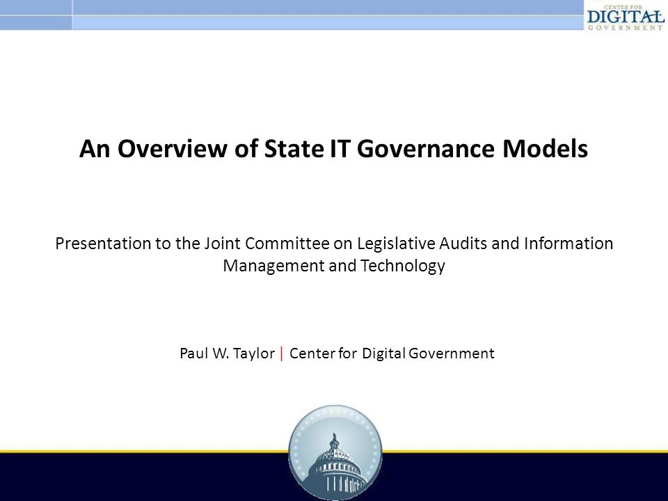 An Overview of State IT Governance Models Presentation to the Joint Committee on Legislative Audits and Information Management and Technology Paul W.
