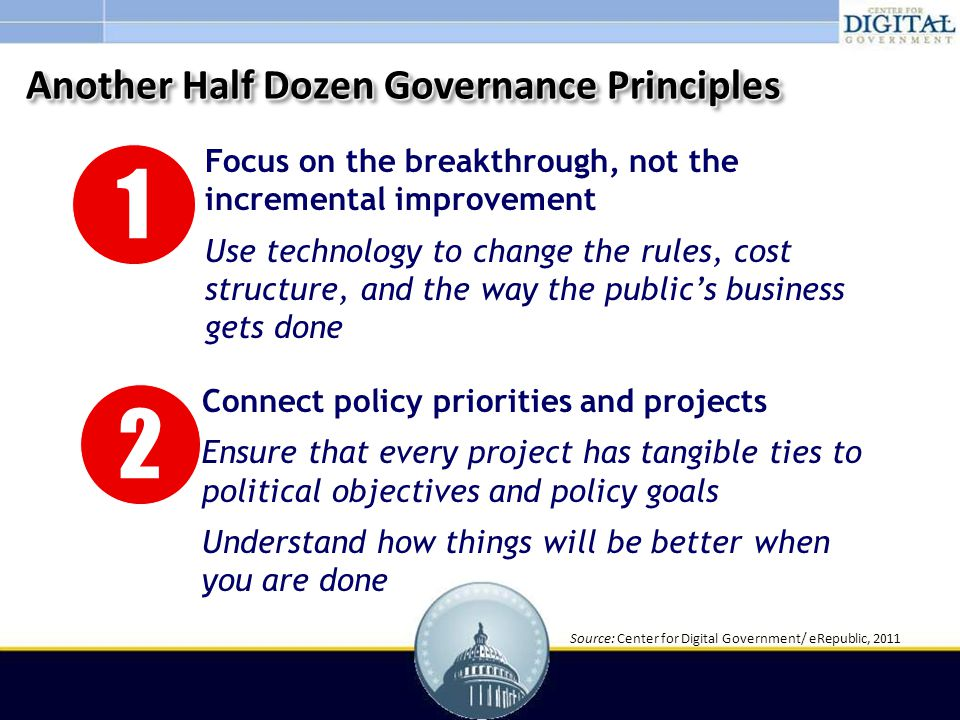 1 Focus on the breakthrough, not the incremental improvement Use technology to change the rules, cost structure, and the way the public's business gets done () 2 Connect policy priorities and projects Ensure that every project has tangible ties to political objectives and policy goals Understand how things will be better when you are done Another Half Dozen Governance Principles Source: Center for Digital Government/ eRepublic, 2011