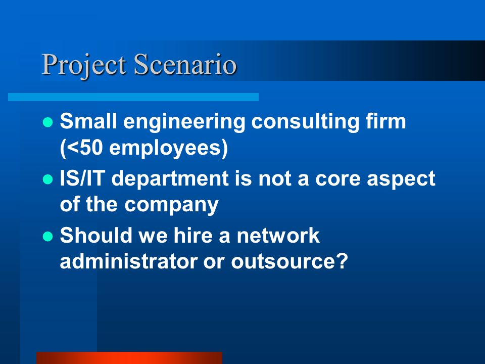 Project Scenario Small engineering consulting firm (<50 employees) IS/IT department is not a core aspect of the company Should we hire a network administrator or outsource?