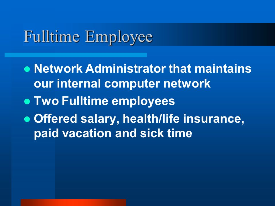Fulltime Employee Network Administrator that maintains our internal computer network Two Fulltime employees Offered salary, health/life insurance, paid vacation and sick time