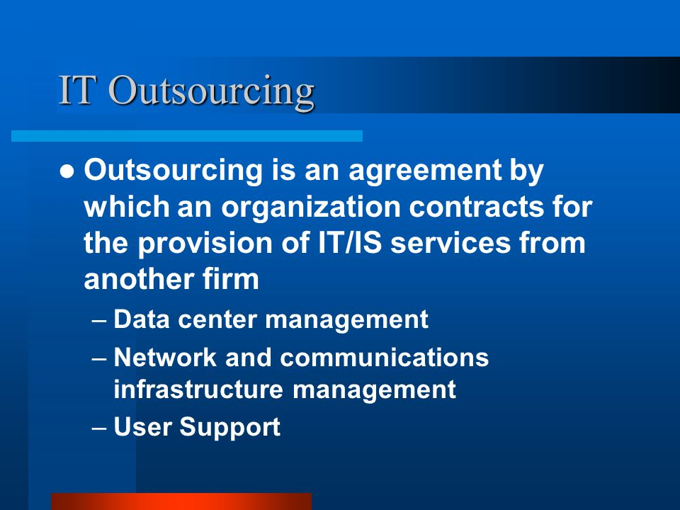 IT Outsourcing Outsourcing is an agreement by which an organization contracts for the provision of IT/IS services from another firm –Data center management –Network and communications infrastructure management –User Support