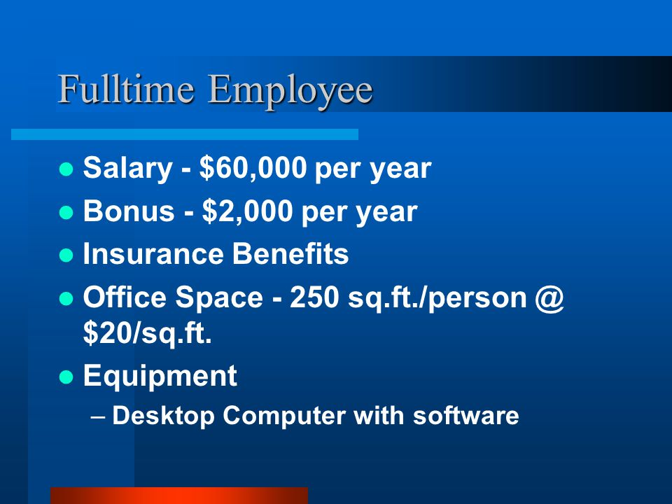 Fulltime Employee Salary - $60,000 per year Bonus - $2,000 per year Insurance Benefits Office Space - 250 sq.ft./person @ $20/sq.ft.