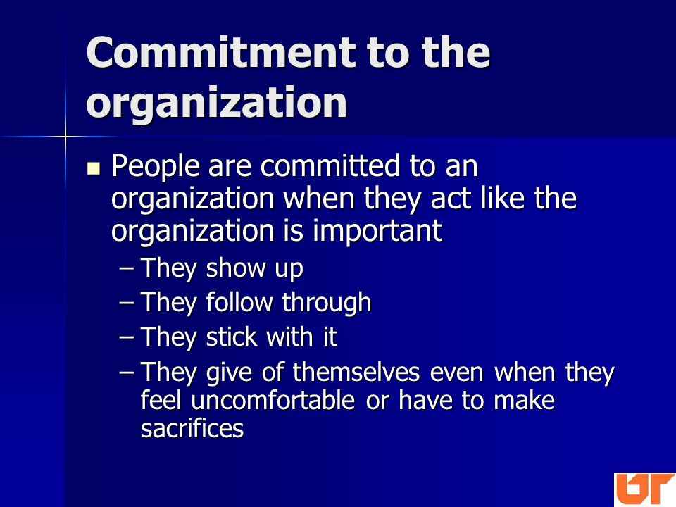 Commitment to the organization People are committed to an organization when they act like the organization is important People are committed to an organization when they act like the organization is important –They show up –They follow through –They stick with it –They give of themselves even when they feel uncomfortable or have to make sacrifices