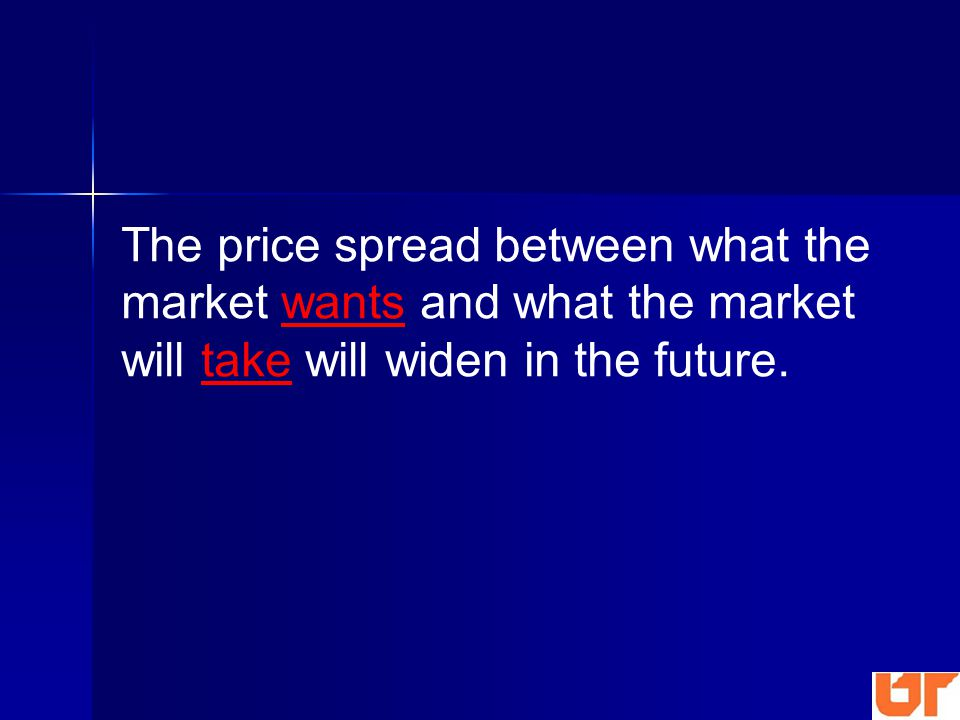 The price spread between what the market wants and what the market will take will widen in the future.