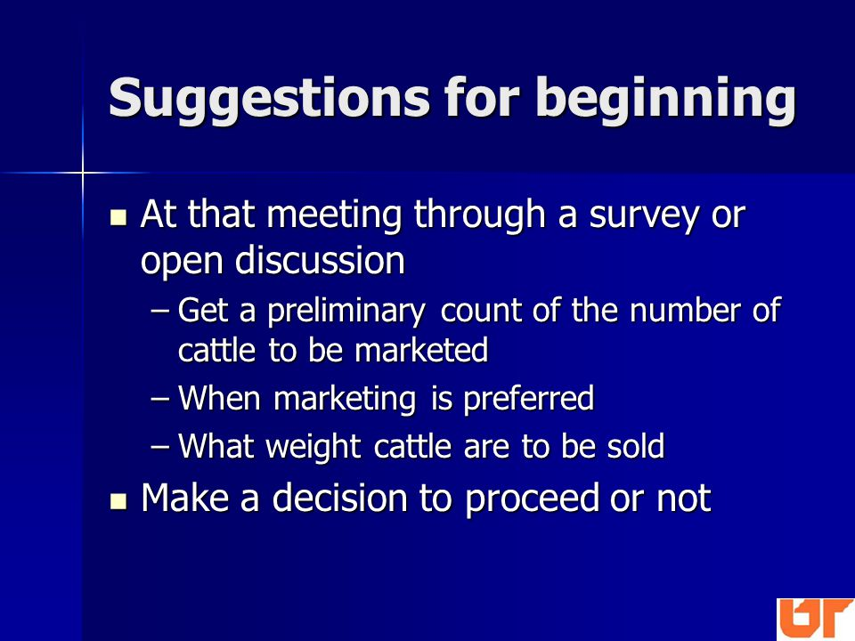 Suggestions for beginning At that meeting through a survey or open discussion At that meeting through a survey or open discussion –Get a preliminary count of the number of cattle to be marketed –When marketing is preferred –What weight cattle are to be sold Make a decision to proceed or not Make a decision to proceed or not