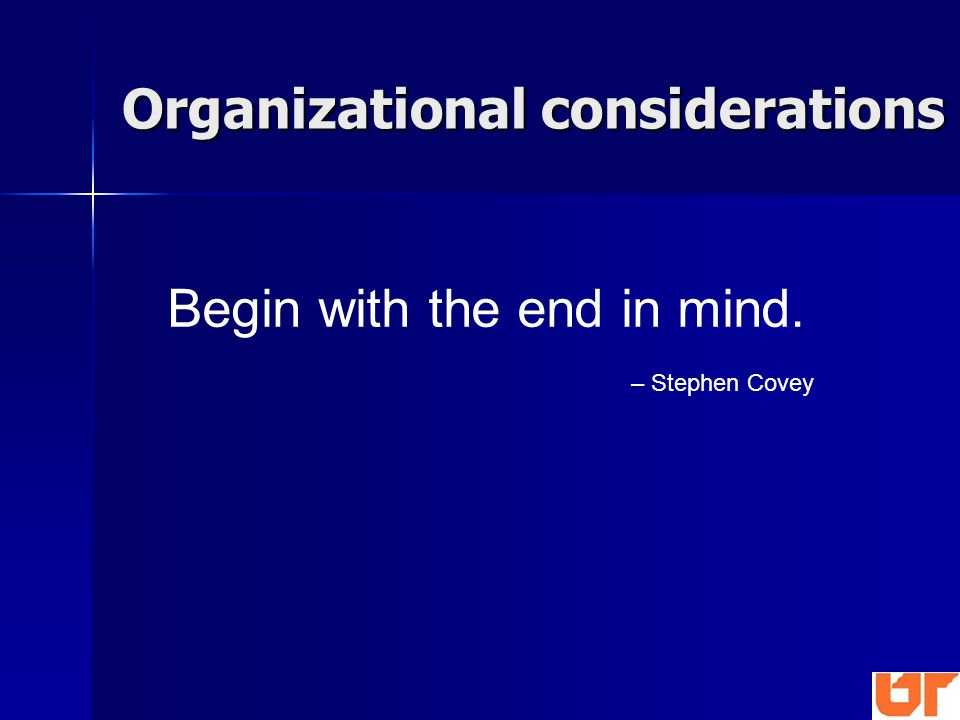 Begin with the end in mind. – Stephen Covey Organizational considerations