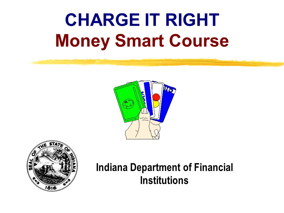Copyright, 1996 © Dale Carnegie & Associates, Inc. CHARGE IT RIGHT Money Smart Course Indiana Department of Financial Institutions