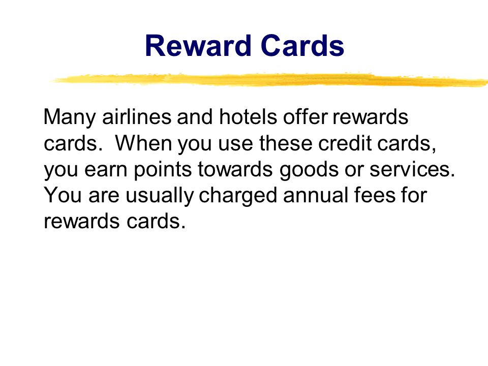 Reward Cards Many airlines and hotels offer rewards cards. When you use these credit cards, you earn points towards goods or services. You are usually