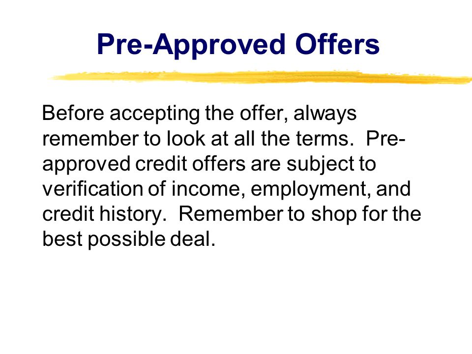 Pre-Approved Offers Before accepting the offer, always remember to look at all the terms. Pre- approved credit offers are subject to verification of i