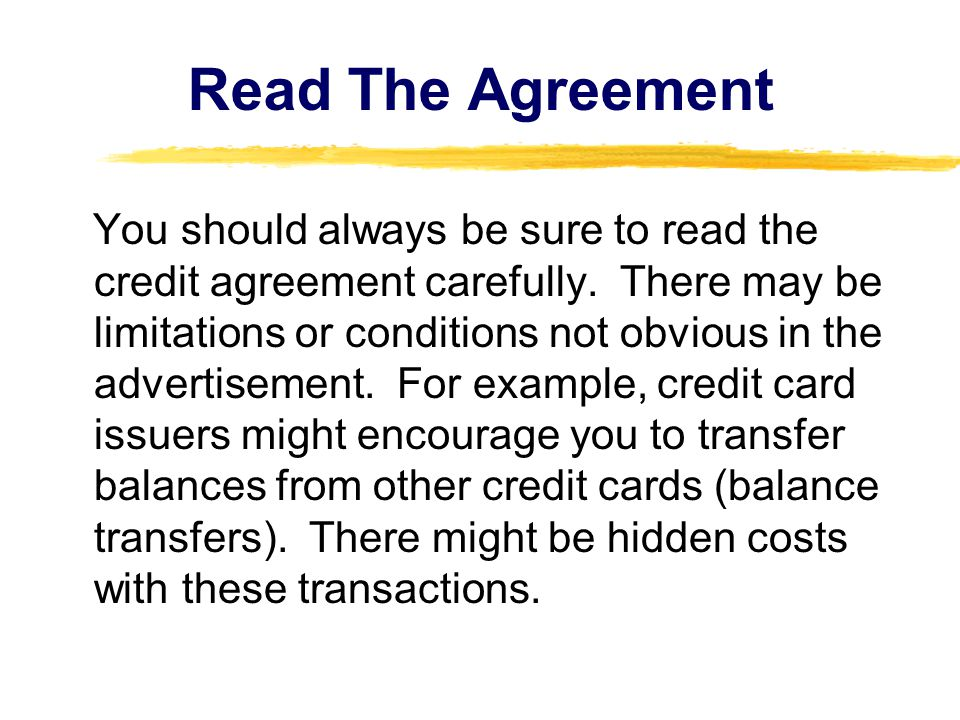 Read The Agreement You should always be sure to read the credit agreement carefully. There may be limitations or conditions not obvious in the adverti