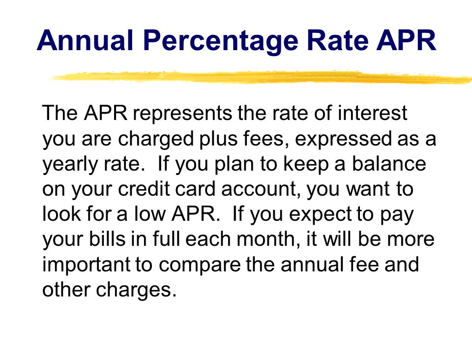 Annual Percentage Rate APR The APR represents the rate of interest you are charged plus fees, expressed as a yearly rate. If you plan to keep a balanc